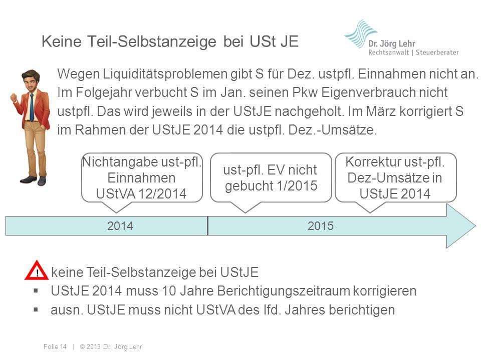 Folie 14 | © 2013 Dr. Jörg Lehr Keine Teil-Selbstanzeige bei USt JE Wegen Liquiditätsproblemen gibt S für Dez. ustpfl. Einnahmen nicht an. Im Folgejah