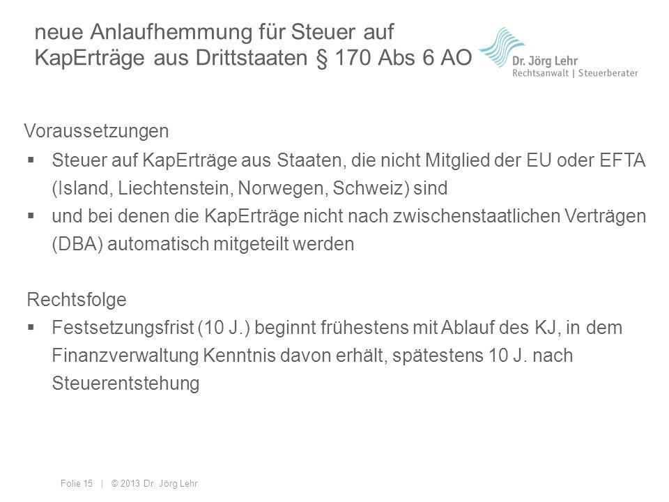 Folie 15 | © 2013 Dr. Jörg Lehr neue Anlaufhemmung für Steuer auf KapErträge aus Drittstaaten § 170 Abs 6 AO  Steuer auf KapErträge aus Staaten, die
