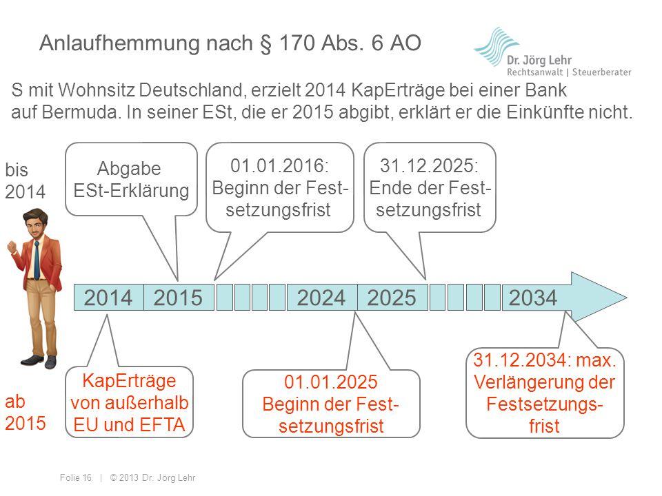 Folie 16 | © 2013 Dr. Jörg Lehr Anlaufhemmung nach § 170 Abs. 6 AO S mit Wohnsitz Deutschland, erzielt 2014 KapErträge bei einer Bank auf Bermuda. In