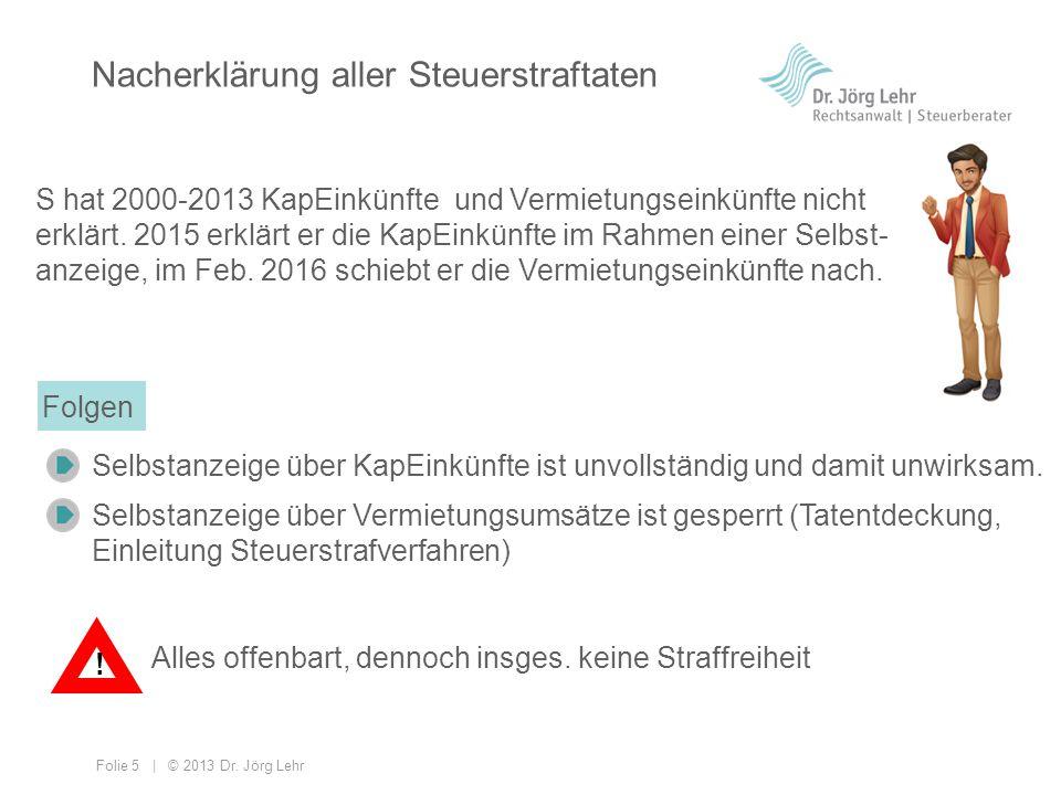 Folie 5 | © 2013 Dr. Jörg Lehr Nacherklärung aller Steuerstraftaten S hat 2000-2013 KapEinkünfte und Vermietungseinkünfte nicht erklärt. 2015 erklärt