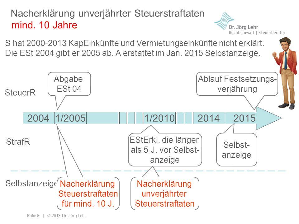 Folie 6 | © 2013 Dr. Jörg Lehr Nacherklärung unverjährter Steuerstraftaten S hat 2000-2013 KapEinkünfte und Vermietungseinkünfte nicht erklärt. Die ES