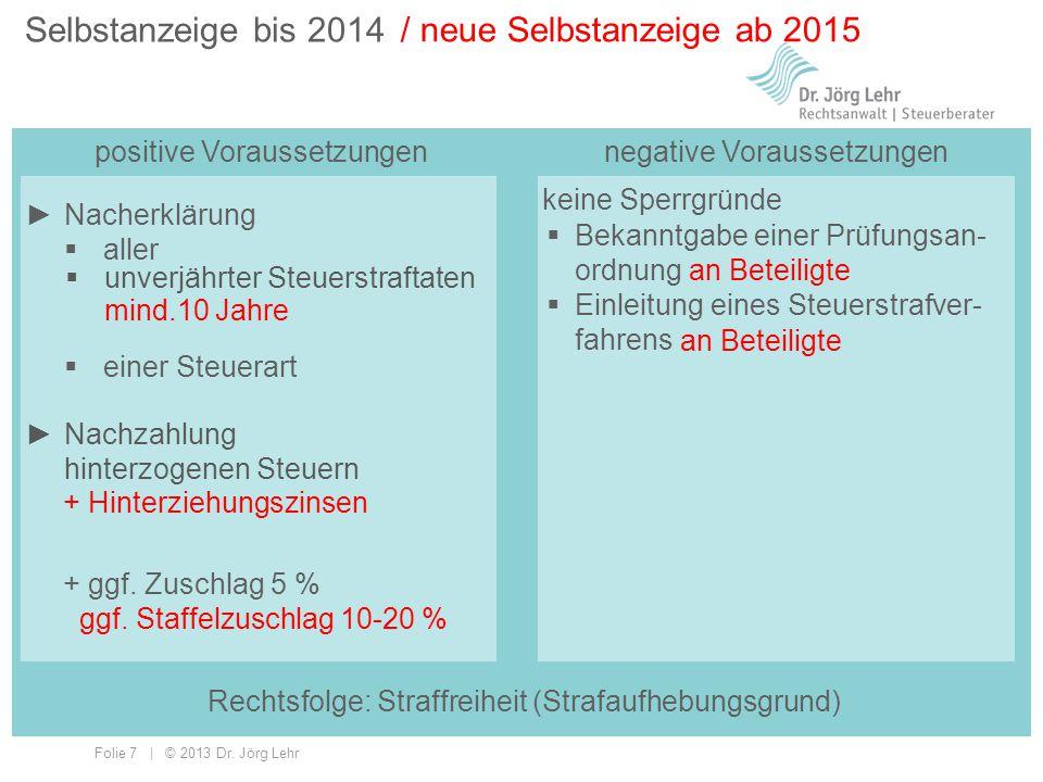 Folie 7 | © 2013 Dr. Jörg Lehr Selbstanzeige bis 2014 positive Voraussetzungen / neue Selbstanzeige ab 2015 keine Sperrgründe  Bekanntgabe einer Prüf
