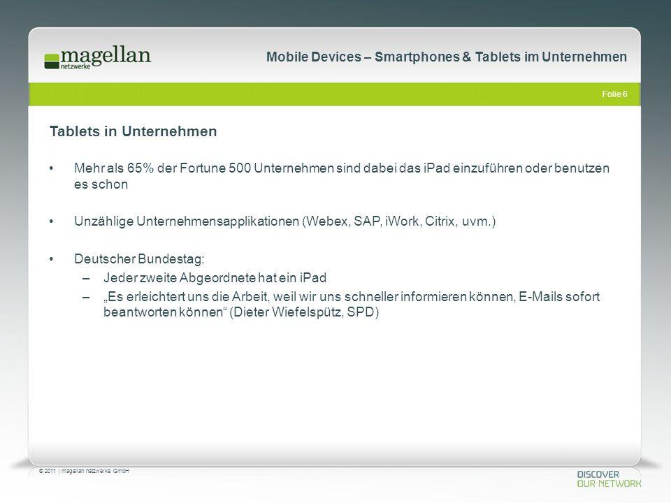Folie 6 © 2011   magellan netzwerke GmbH Mobile Devices – Smartphones & Tablets im Unternehmen Mehr als 65% der Fortune 500 Unternehmen sind dabei das