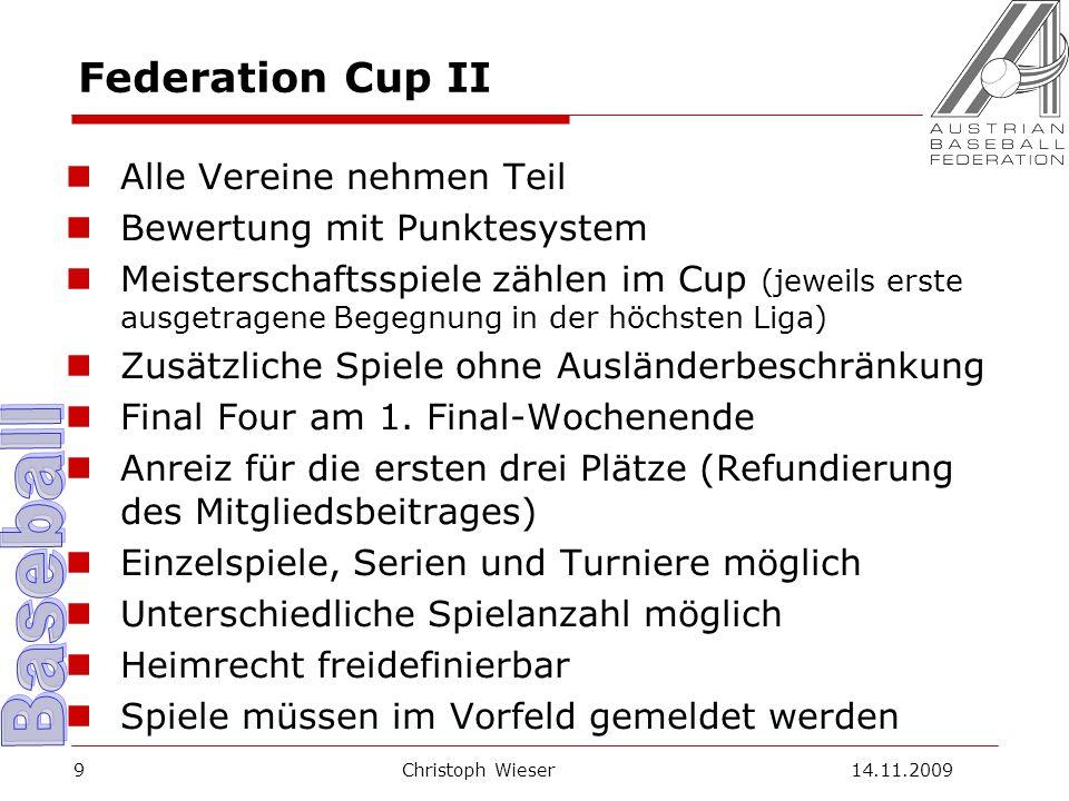 Christoph Wieser 14.11.20099 Federation Cup II Alle Vereine nehmen Teil Bewertung mit Punktesystem Meisterschaftsspiele zählen im Cup (jeweils erste ausgetragene Begegnung in der höchsten Liga) Zusätzliche Spiele ohne Ausländerbeschränkung Final Four am 1.