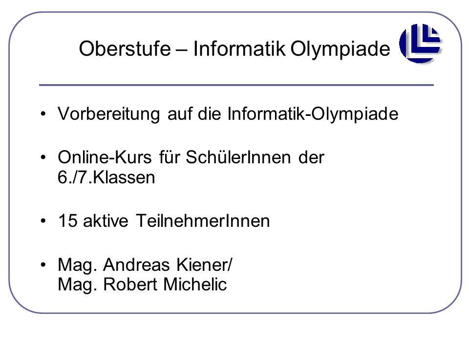 Oberstufe – Informatik Olympiade Vorbereitung auf die Informatik-Olympiade Online-Kurs für SchülerInnen der 6./7.Klassen 15 aktive TeilnehmerInnen Mag