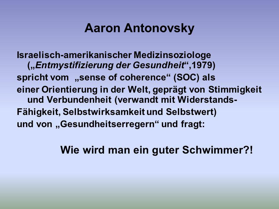"""Aaron Antonovsky Israelisch-amerikanischer Medizinsoziologe (""""Entmystifizierung der Gesundheit ,1979) spricht vom """"sense of coherence (SOC) als einer Orientierung in der Welt, geprägt von Stimmigkeit und Verbundenheit (verwandt mit Widerstands- Fähigkeit, Selbstwirksamkeit und Selbstwert) und von """"Gesundheitserregern und fragt: Wie wird man ein guter Schwimmer?!"""
