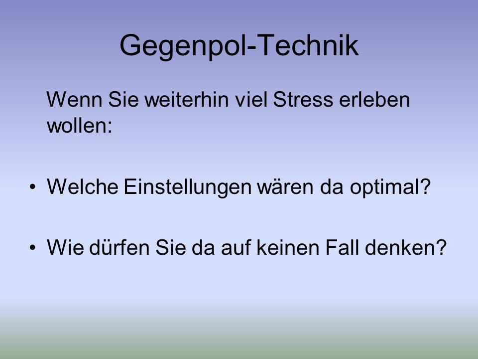 Gegenpol-Technik Wenn Sie weiterhin viel Stress erleben wollen: Welche Einstellungen wären da optimal.