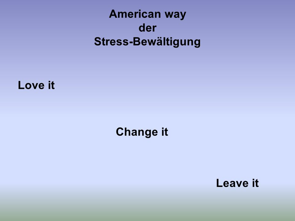 American way der Stress-Bewältigung Love it Change it Leave it