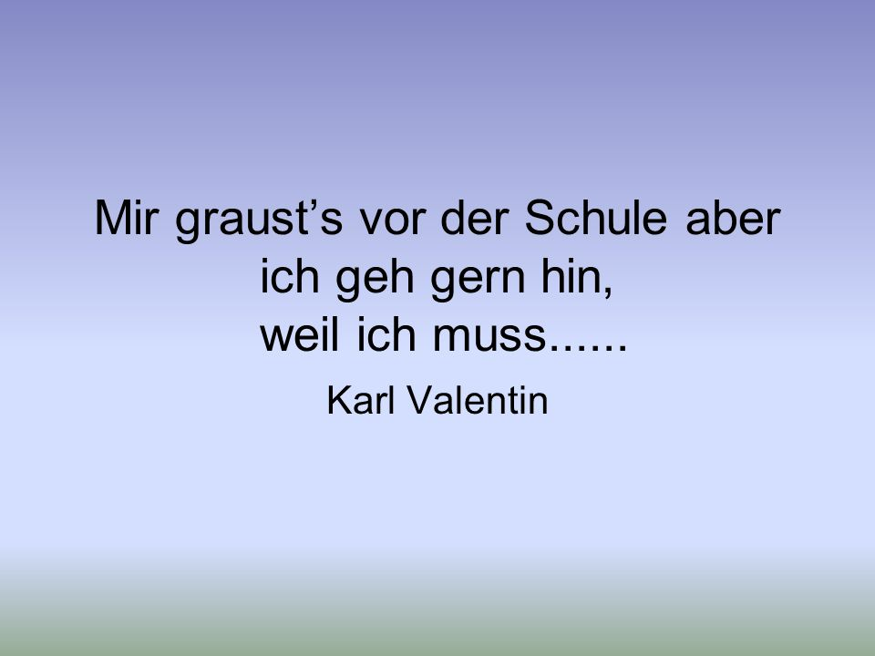 Mir graust's vor der Schule aber ich geh gern hin, weil ich muss...... Karl Valentin