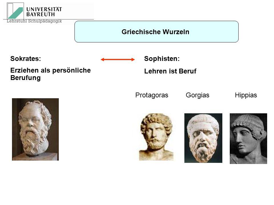 Griechische Wurzeln Protagoras Gorgias Hippias Sophisten: Lehren ist Beruf Sokrates: Erziehen als persönliche Berufung