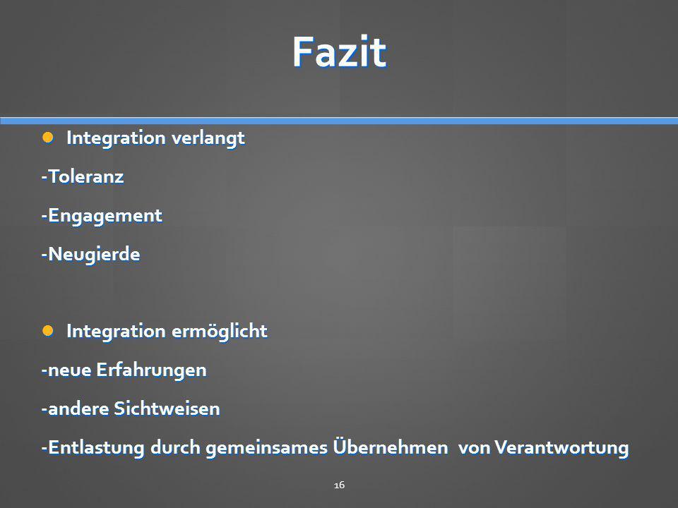 Fazit Integration verlangt Integration verlangt-Toleranz-Engagement-Neugierde Integration ermöglicht Integration ermöglicht -neue Erfahrungen -andere