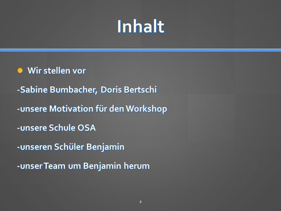 Inhalt Wir stellen vor Wir stellen vor -Sabine Bumbacher, Doris Bertschi -unsere Motivation für den Workshop -unsere Schule OSA -unseren Schüler Benja