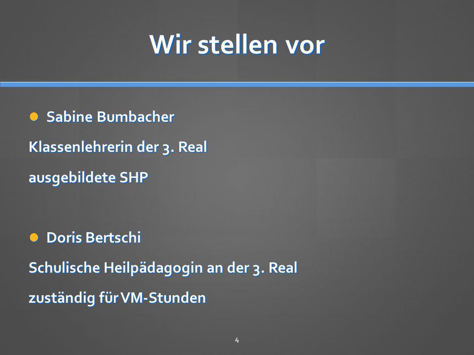 Wir stellen vor Sabine Bumbacher Sabine Bumbacher Klassenlehrerin der 3. Real ausgebildete SHP Doris Bertschi Doris Bertschi Schulische Heilpädagogin