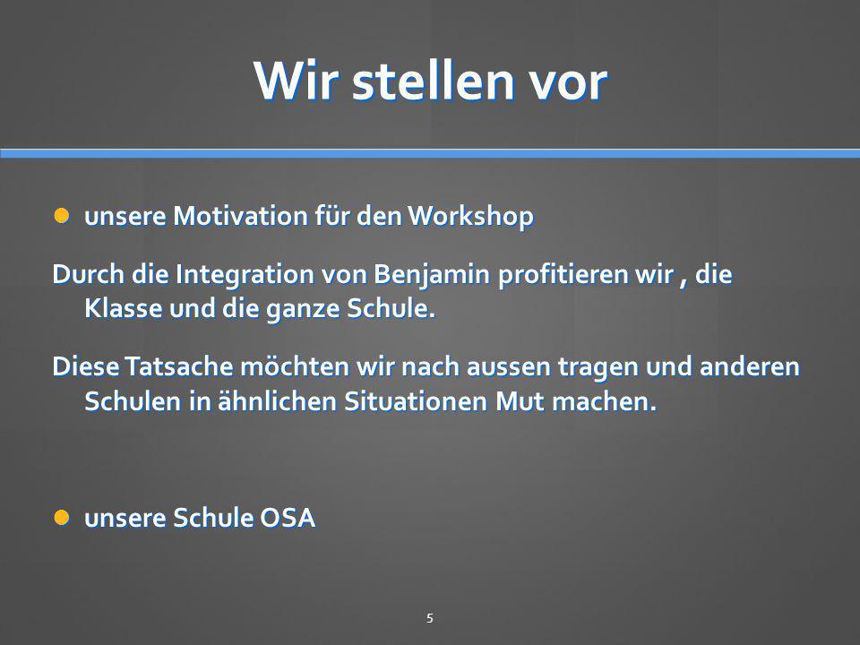 Wir stellen vor unsere Motivation für den Workshop unsere Motivation für den Workshop Durch die Integration von Benjamin profitieren wir, die Klasse u