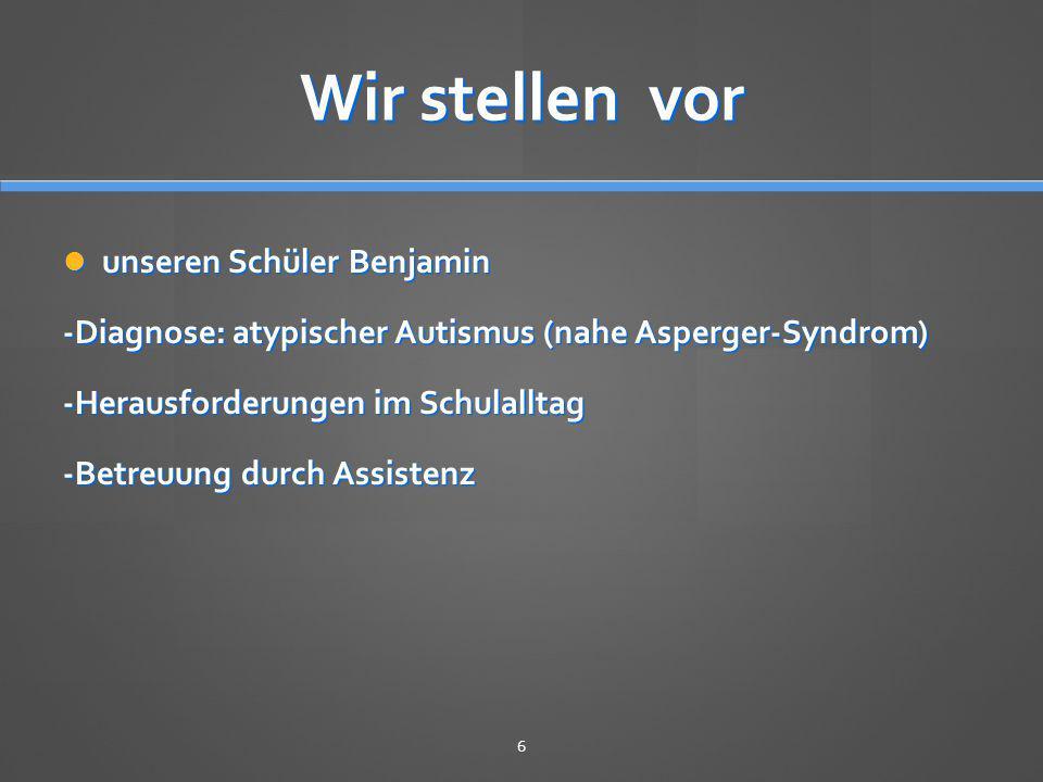 Wir stellen vor unseren Schüler Benjamin unseren Schüler Benjamin -Diagnose: atypischer Autismus (nahe Asperger-Syndrom) -Herausforderungen im Schulal