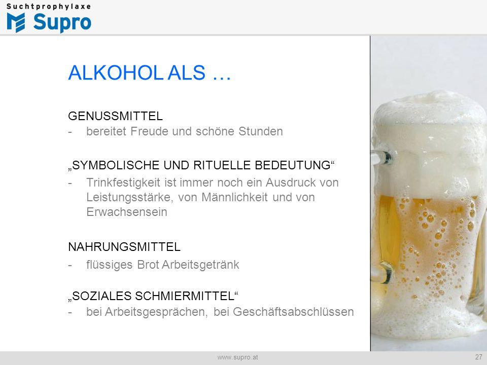 """27www.supro.at Jugend und Alkohol ALKOHOL ALS … GENUSSMITTEL - bereitet Freude und schöne Stunden """"SYMBOLISCHE UND RITUELLE BEDEUTUNG - Trinkfestigkeit ist immer noch ein Ausdruck von Leistungsstärke, von Männlichkeit und von Erwachsensein NAHRUNGSMITTEL -flüssiges Brot Arbeitsgetränk """"SOZIALES SCHMIERMITTEL - bei Arbeitsgesprächen, bei Geschäftsabschlüssen"""