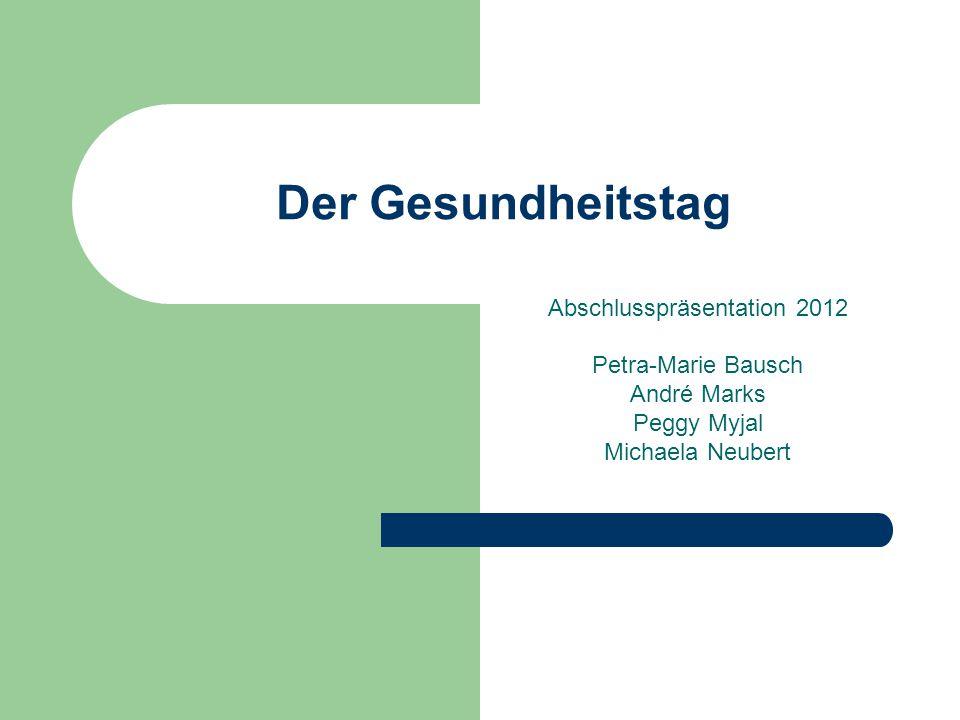 Der Gesundheitstag Abschlusspräsentation 2012 Petra-Marie Bausch André Marks Peggy Myjal Michaela Neubert