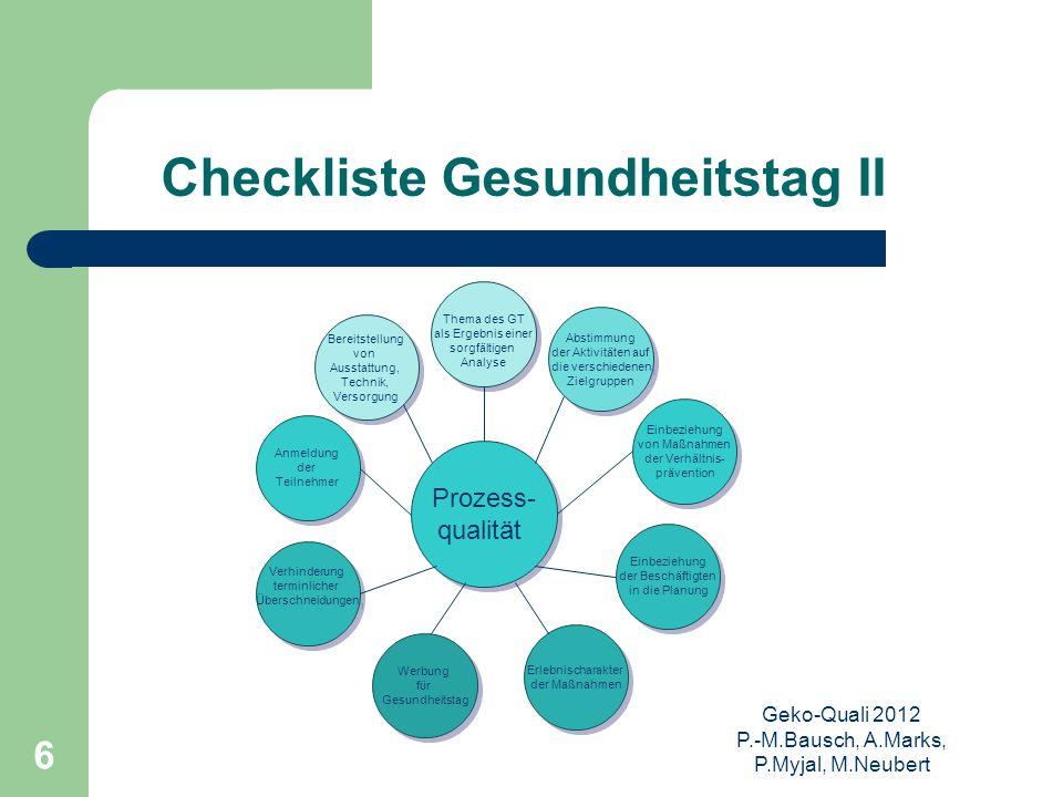 Geko-Quali 2012 P.-M.Bausch, A.Marks, P.Myjal, M.Neubert 6 Checkliste Gesundheitstag II Prozess- qualität Prozess- qualität Thema des GT als Ergebnis