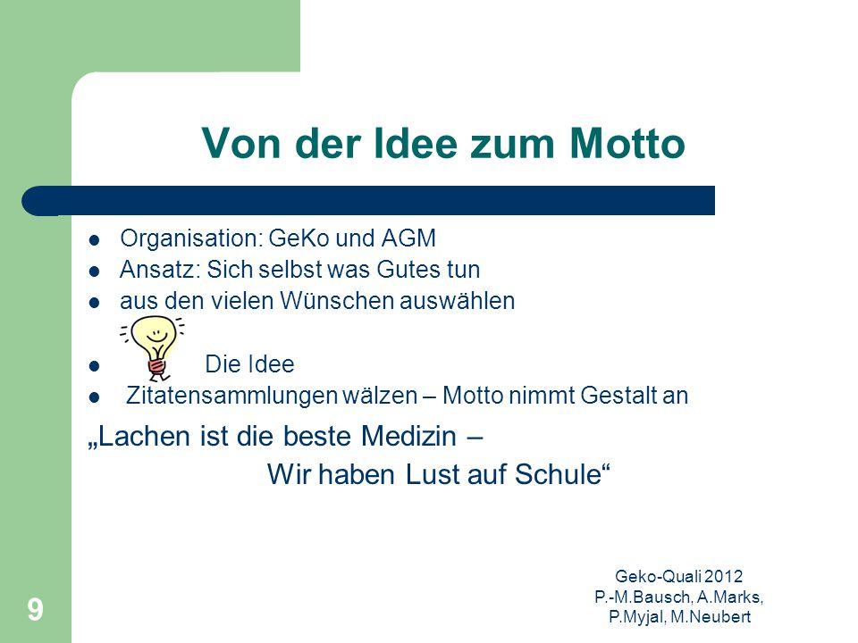 Geko-Quali 2012 P.-M.Bausch, A.Marks, P.Myjal, M.Neubert 9 Von der Idee zum Motto Organisation: GeKo und AGM Ansatz: Sich selbst was Gutes tun aus den