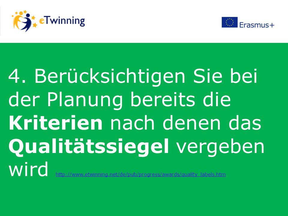 4. Berücksichtigen Sie bei der Planung bereits die Kriterien nach denen das Qualitätssiegel vergeben wird http://www.etwinning.net/de/pub/progress/awa