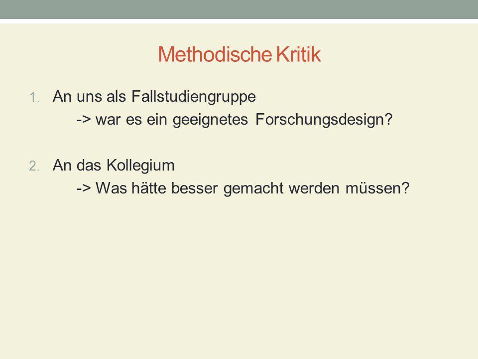 Methodische Kritik 1. An uns als Fallstudiengruppe -> war es ein geeignetes Forschungsdesign? 2. An das Kollegium -> Was hätte besser gemacht werden m