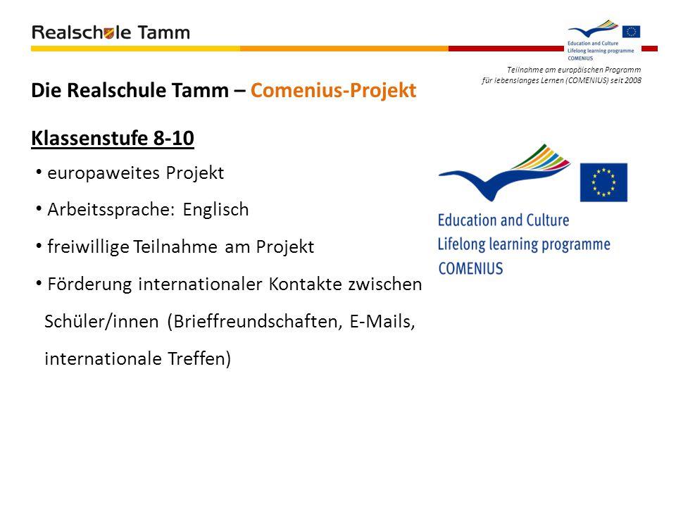 Teilnahme am europäischen Programm für lebenslanges Lernen (COMENIUS) seit 2008 Die Realschule Tamm – Comenius-Projekt Klassenstufe 8-10 europaweites