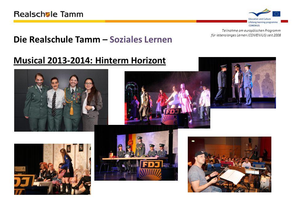 Teilnahme am europäischen Programm für lebenslanges Lernen (COMENIUS) seit 2008 Musical 2013-2014: Hinterm Horizont Die Realschule Tamm – Soziales Ler