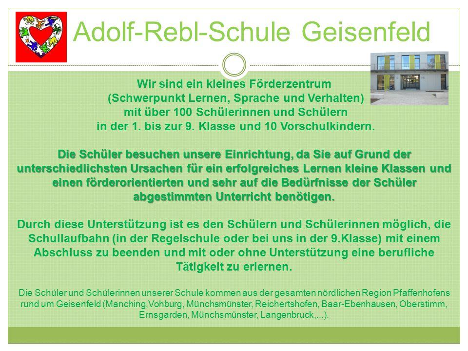 Adolf-Rebl-Schule Geisenfeld Wir sind ein kleines Förderzentrum (Schwerpunkt Lernen, Sprache und Verhalten) mit über 100 Schülerinnen und Schülern in der 1.