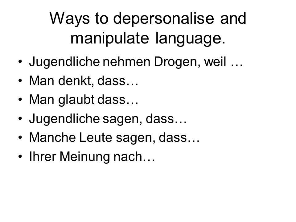 Ways to depersonalise and manipulate language. Jugendliche nehmen Drogen, weil … Man denkt, dass… Man glaubt dass… Jugendliche sagen, dass… Manche Leu