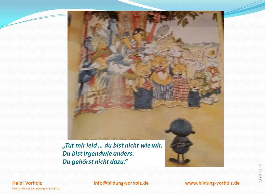 """28.03.2015 Heidi Vorholz info@bildung-vorholz.de www.bildung-vorholz.de Fortbildung Beratung Mediation """"Tut mir leid … du bist nicht wie wir. Du bist"""