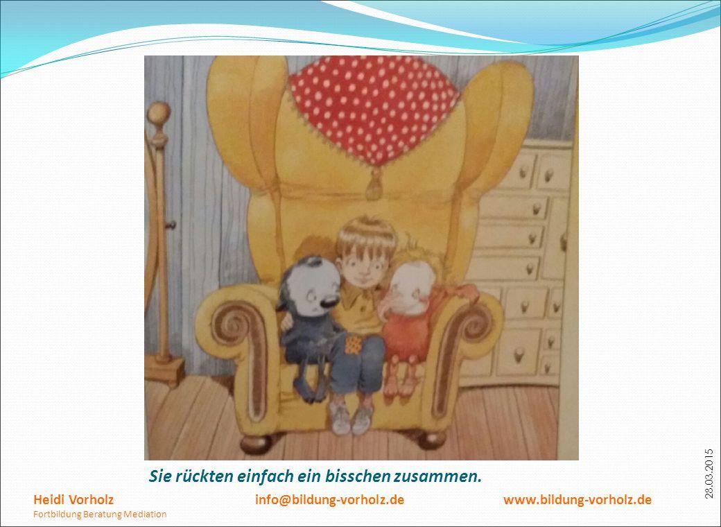 28.03.2015 Sie rückten einfach ein bisschen zusammen. Heidi Vorholz info@bildung-vorholz.de www.bildung-vorholz.de Fortbildung Beratung Mediation