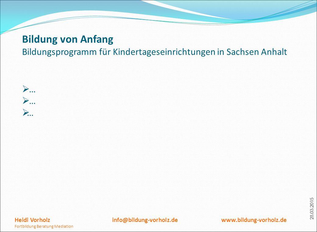 28.03.2015 Bildung von Anfang Bildungsprogramm für Kindertageseinrichtungen in Sachsen Anhalt  … …… Heidi Vorholz info@bildung-vorholz.de www.bildu