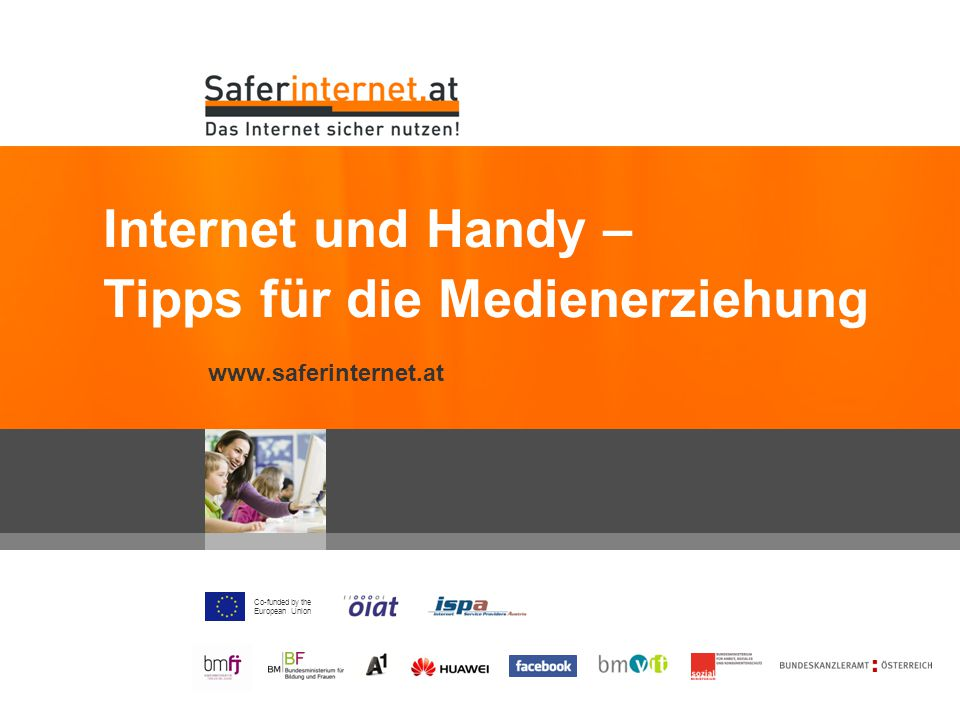 Co-funded by the European Union www.saferinternet.at Internet und Handy – Tipps für die Medienerziehung