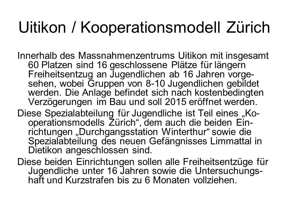 Uitikon / Kooperationsmodell Zürich Innerhalb des Massnahmenzentrums Uitikon mit insgesamt 60 Platzen sind 16 geschlossene Plätze für längern Freiheitsentzug an Jugendlichen ab 16 Jahren vorge- sehen, wobei Gruppen von 8-10 Jugendlichen gebildet werden.
