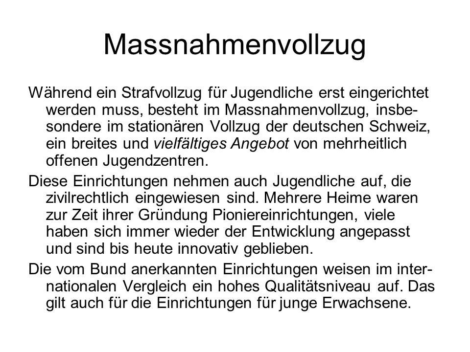 Massnahmenvollzug Während ein Strafvollzug für Jugendliche erst eingerichtet werden muss, besteht im Massnahmenvollzug, insbe- sondere im stationären Vollzug der deutschen Schweiz, ein breites und vielfältiges Angebot von mehrheitlich offenen Jugendzentren.
