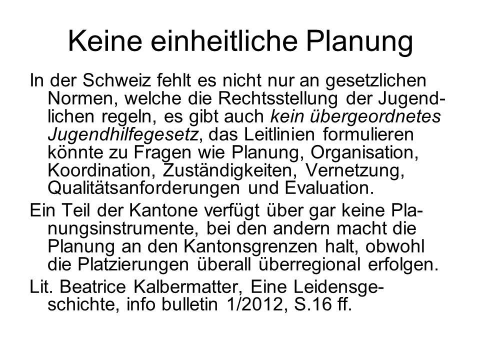 Keine einheitliche Planung In der Schweiz fehlt es nicht nur an gesetzlichen Normen, welche die Rechtsstellung der Jugend- lichen regeln, es gibt auch kein übergeordnetes Jugendhilfegesetz, das Leitlinien formulieren könnte zu Fragen wie Planung, Organisation, Koordination, Zuständigkeiten, Vernetzung, Qualitätsanforderungen und Evaluation.