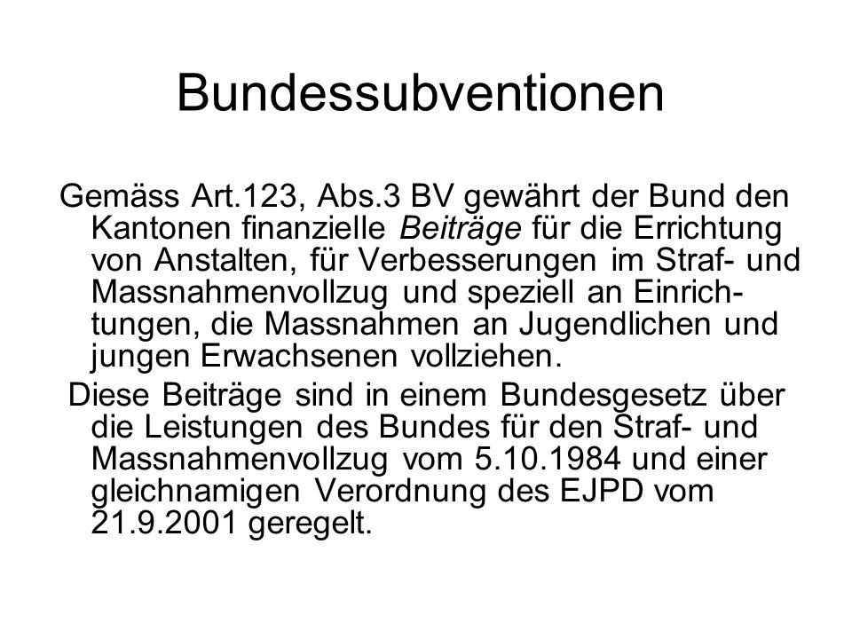 Bundessubventionen Gemäss Art.123, Abs.3 BV gewährt der Bund den Kantonen finanzielle Beiträge für die Errichtung von Anstalten, für Verbesserungen im Straf- und Massnahmenvollzug und speziell an Einrich- tungen, die Massnahmen an Jugendlichen und jungen Erwachsenen vollziehen.