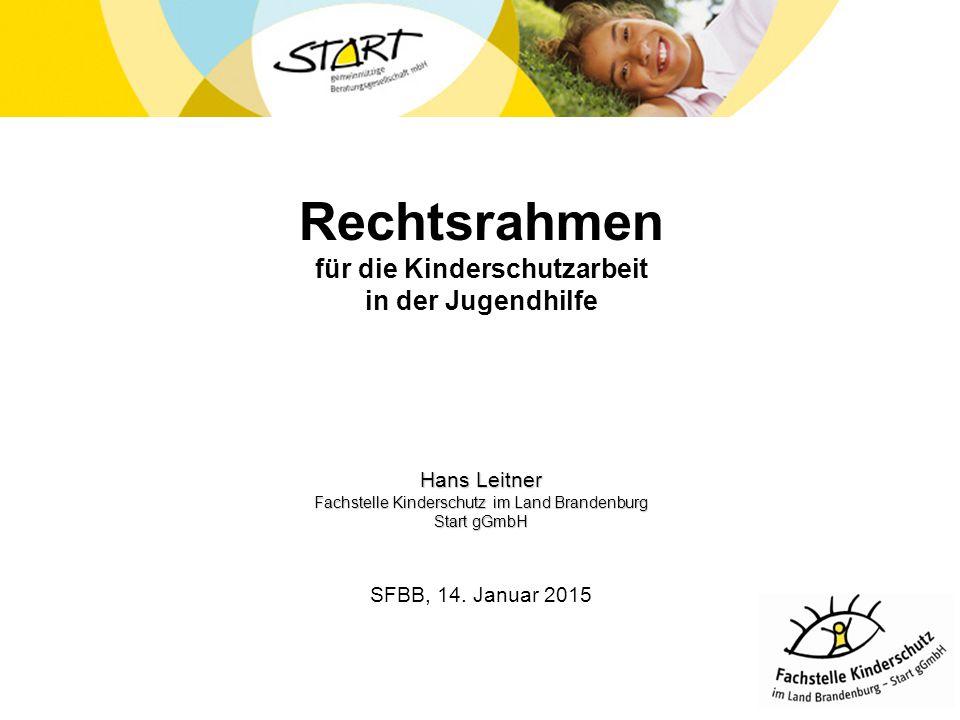 Rechtsrahmen für die Kinderschutzarbeit in der Jugendhilfe Hans Leitner Fachstelle Kinderschutz im Land Brandenburg Start gGmbH SFBB, 14. Januar 2015