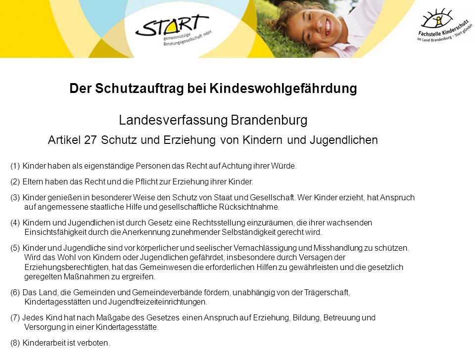 Der Schutzauftrag bei Kindeswohlgefährdung Landesverfassung Brandenburg Artikel 27 Schutz und Erziehung von Kindern und Jugendlichen (1) Kinder haben