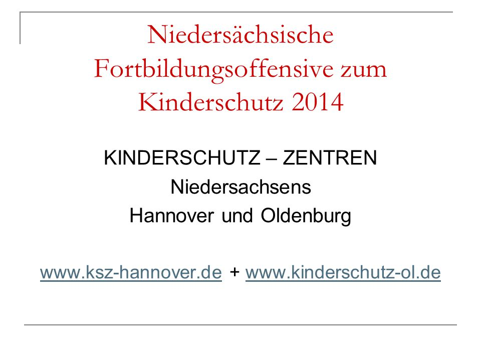 Niedersächsische Fortbildungsoffensive zum Kinderschutz 2014 KINDERSCHUTZ – ZENTREN Niedersachsens Hannover und Oldenburg www.ksz-hannover.dewww.ksz-h