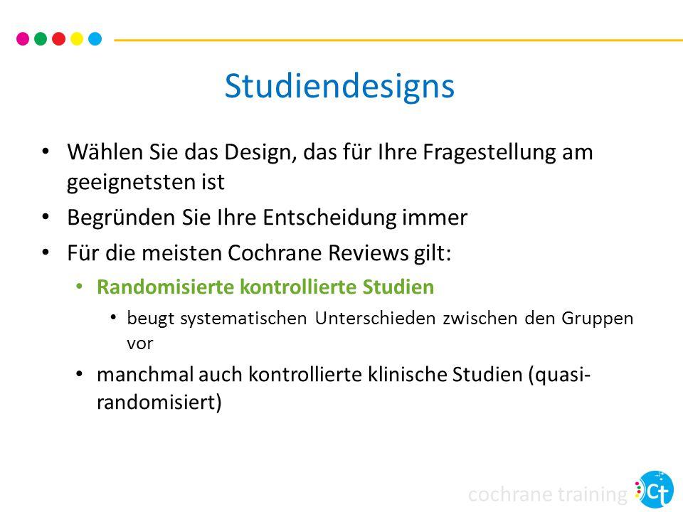 cochrane training Studiendesigns Wählen Sie das Design, das für Ihre Fragestellung am geeignetsten ist Begründen Sie Ihre Entscheidung immer Für die m
