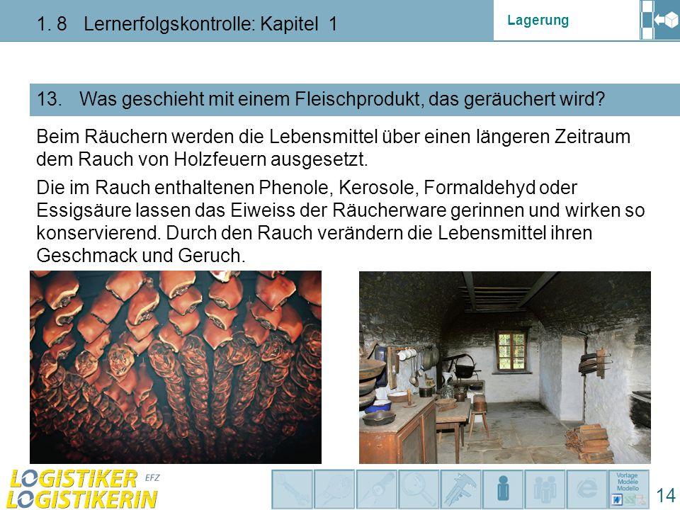 Lagerung 1. 8 Lernerfolgskontrolle: Kapitel 1 14 13. Was geschieht mit einem Fleischprodukt, das geräuchert wird? Beim Räuchern werden die Lebensmitte
