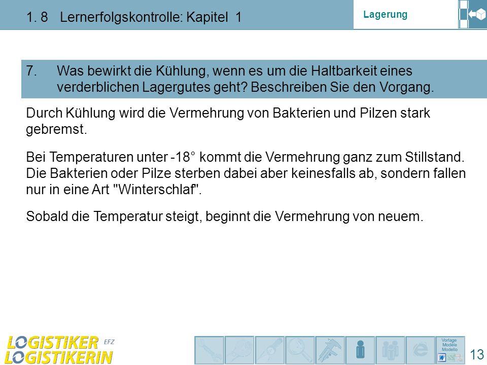 Lagerung 1. 8 Lernerfolgskontrolle: Kapitel 1 13 7. Was bewirkt die Kühlung, wenn es um die Haltbarkeit eines verderblichen Lagergutes geht? Beschreib