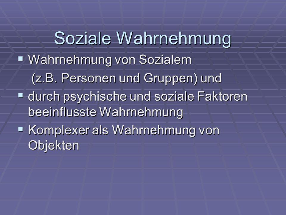 Soziale Wahrnehmung  Wahrnehmung von Sozialem (z.B. Personen und Gruppen) und (z.B. Personen und Gruppen) und  durch psychische und soziale Faktoren