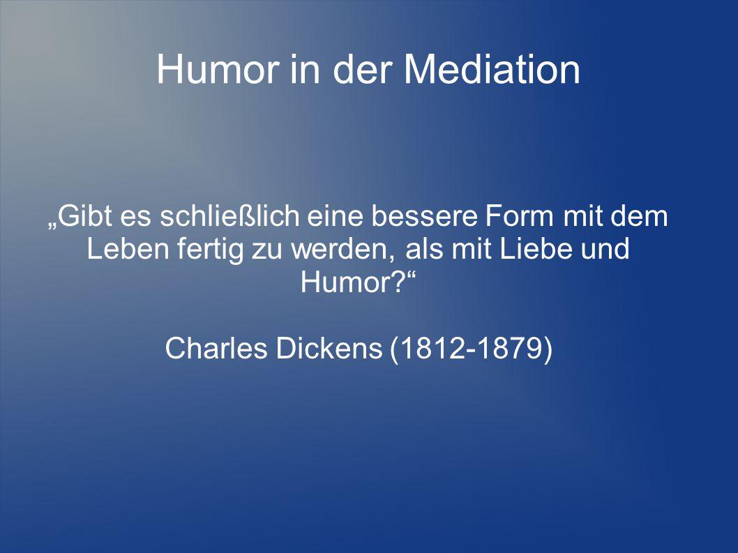 """Humor in der Mediation """"Gibt es schließlich eine bessere Form mit dem Leben fertig zu werden, als mit Liebe und Humor?"""" Charles Dickens (1812-1879)"""