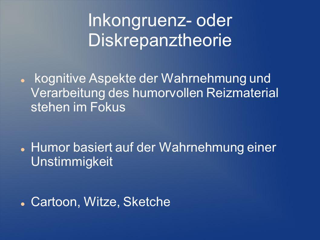 Inkongruenz- oder Diskrepanztheorie kognitive Aspekte der Wahrnehmung und Verarbeitung des humorvollen Reizmaterial stehen im Fokus Humor basiert auf