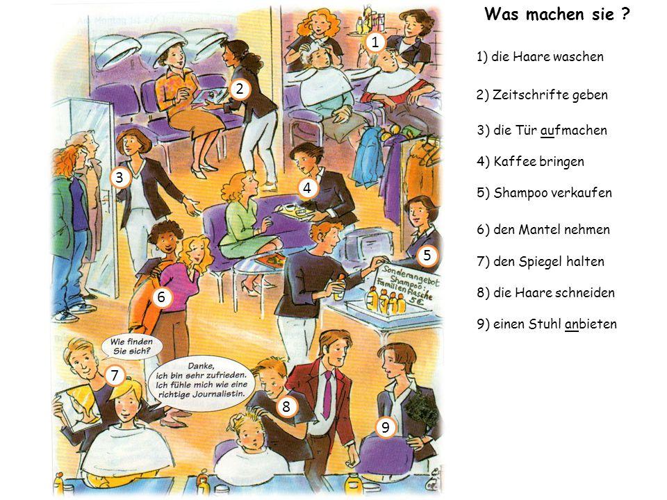 3) die Tür aufmachen 1) die Haare waschen 4) Kaffee bringen 6) den Mantel nehmen 7) den Spiegel halten 8) die Haare schneiden 2) Zeitschrifte geben 9) einen Stuhl anbieten 1 2 3 4 5 6 8 9 7 5) Shampoo verkaufen Was machen sie ?