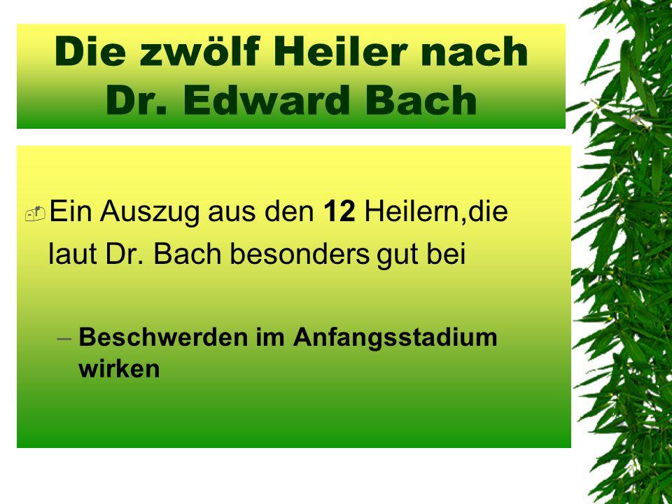 Die zwölf Heiler nach Dr. Edward Bach  Ein Auszug aus den 12 Heilern,die laut Dr. Bach besonders gut bei –Beschwerden im Anfangsstadium wirken