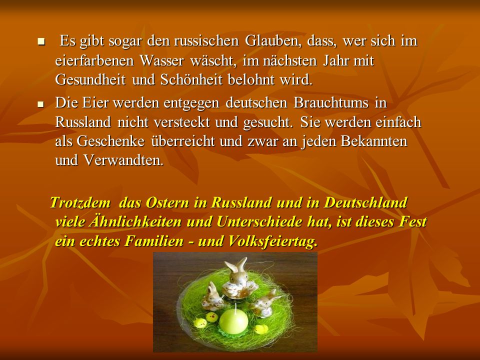 Ähnlichkeiten Das Ostern findet in den ersten Sonntag nach dem Vollmond statt; Das Ostern findet in den ersten Sonntag nach dem Vollmond statt; das Ei - das Symbol des Lebens, der Fruchtbarkeit; das Ei - das Symbol des Lebens, der Fruchtbarkeit; es existiert der Tag der Besuche; es existiert der Tag der Besuche; das Ostermittagessen - dieser Überfluss der Platten; das Ostermittagessen - dieser Überfluss der Platten; Bei den Kreuzigungen legen sich die Süßigkeiten, die Eier, die Osterkuchen; Bei den Kreuzigungen legen sich die Süßigkeiten, die Eier, die Osterkuchen; Auf dem Tisch liegen der Käse, das Ei, die Butter, die Brötchen, das Gebäck; Auf dem Tisch liegen der Käse, das Ei, die Butter, die Brötchen, das Gebäck; es ist üblich, die Geschenke darzubringen; es ist üblich, die Geschenke darzubringen; der Feiertag wird volkstümlich; der Feiertag wird volkstümlich; die Eier: bemalte, aus der Schokolade, aus Porzellan; die Eier: bemalte, aus der Schokolade, aus Porzellan; den Fastenden wird man nicht erlaubt, das Ei zu essen; den Fastenden wird man nicht erlaubt, das Ei zu essen; Im Haus ist die Weide anwesend; Im Haus ist die Weide anwesend;