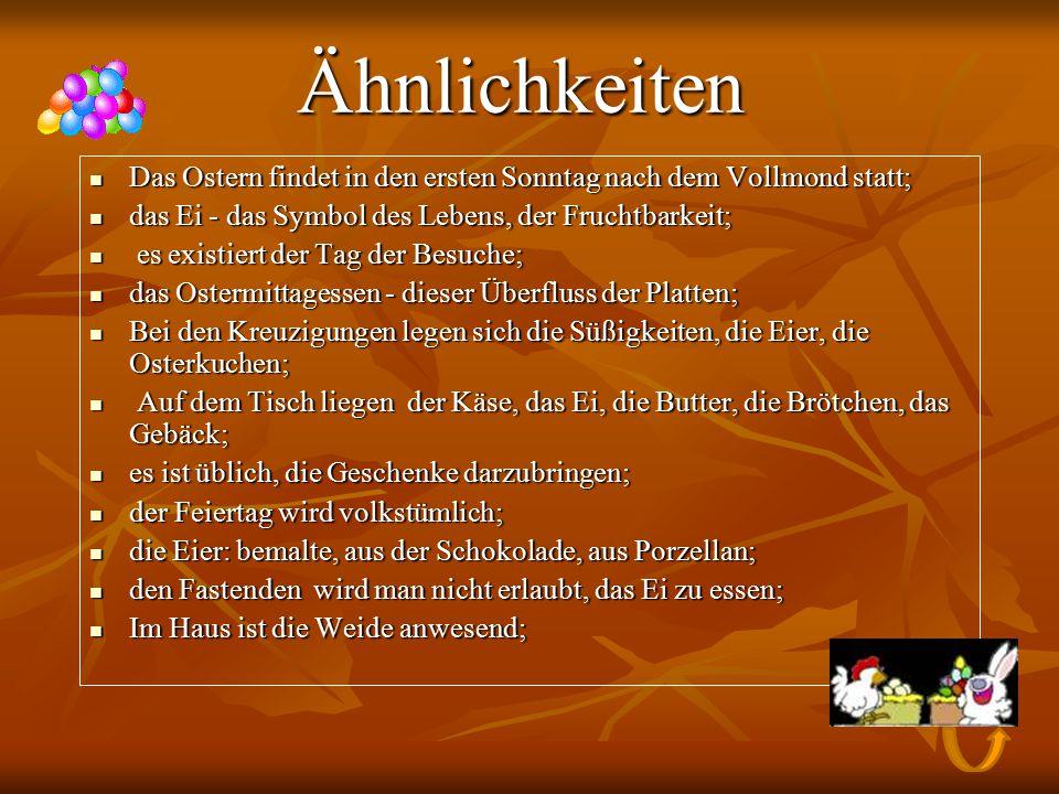 Die Unterschiede Die Unterschiede Die Deutschen feiern das Ostern 2 Tage; Die Deutschen feiern das Ostern 2 Tage; der Ostersonntag und der Montag - die staatlichen Feiertage der Deutschen; der Ostersonntag und der Montag - die staatlichen Feiertage der Deutschen; die Kinder Deutschlands müssen versteckte Ostereier suchen; die Kinder Deutschlands müssen versteckte Ostereier suchen; das Symbol des deutschen Ostern - Osterhase (der Storch, der Kuckuck, die Kraniche, die Auerhähne, der Fuchs, die Hähne usw.); das Symbol des deutschen Ostern - Osterhase (der Storch, der Kuckuck, die Kraniche, die Auerhähne, der Fuchs, die Hähne usw.); der Osterkranz ist uneinnehmbares Attribut des deutschen Ostern; der Osterkranz ist uneinnehmbares Attribut des deutschen Ostern; die Weide sind in Deutschland durch die Süßigkeiten, die Eier, die Bändern und die Früchten geschmückt; die Weide sind in Deutschland durch die Süßigkeiten, die Eier, die Bändern und die Früchten geschmückt; die Deutschen schenken die Eier in den Körben; die Deutschen schenken die Eier in den Körben; die Eier legen in die Netze und die Schachteln; die Eier legen in die Netze und die Schachteln; zurzeit gehört das Ostern in Deutschland immer mehr zur Kirche nicht und wird ein Feiertag der Kinderunterhaltungen; zurzeit gehört das Ostern in Deutschland immer mehr zur Kirche nicht und wird ein Feiertag der Kinderunterhaltungen;